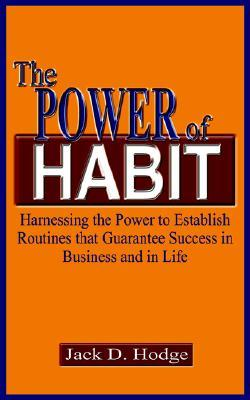 The Power Of Habit: Harnessing The Power To Establish Routines That Guarantee Success In Business And In Life