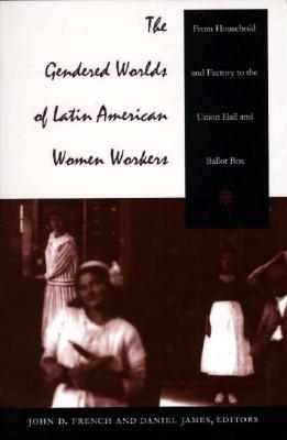 the-gendered-worlds-of-latin-american-women-workers-from-household-and-factory-to-the-union-hall-and-ballot-box