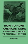 How to Hunt American Game - A Grass-Roots Guide to American How to Hunt American Game - A Grass-Roots Guide to American Hunting Hunting