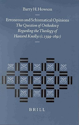 Erroneous And Schismatical Opinions: The Question Of Orthodoxy Regarding The Theology Of Hanserd Knollys (C. 1599 1691)