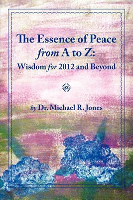 The Essence of Peace from A to Z: Wisdom for 2012 and Beyond
