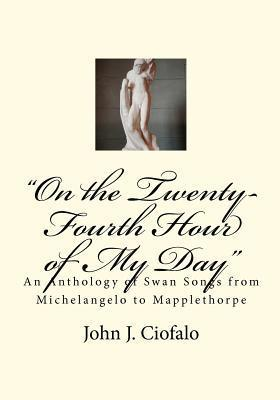 On the Twenty-Fourth Hour of My Day: An Anthology of Swan Songs from Michelangelo to Mapplethorpe