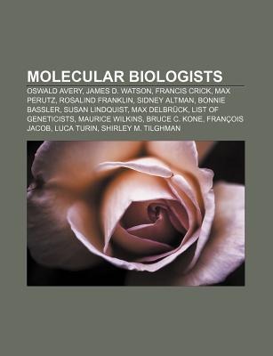 Molecular Biologists: Oswald Avery, James D. Watson, Francis Crick, Max Perutz, Rosalind Franklin, Sidney Altman, Bonnie Bassler