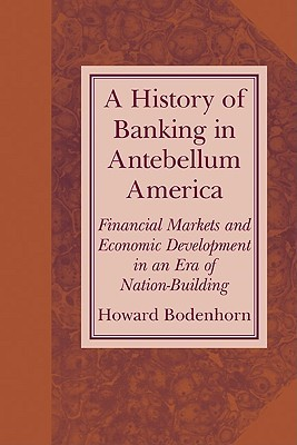 A History of Banking in Antebellum America: Financial Markets and Economic Development in an Era of Nation-Building