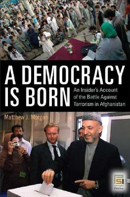 A Democracy Is Born: An Insider's Account of the Battle Against Terrorism in Afghanistan
