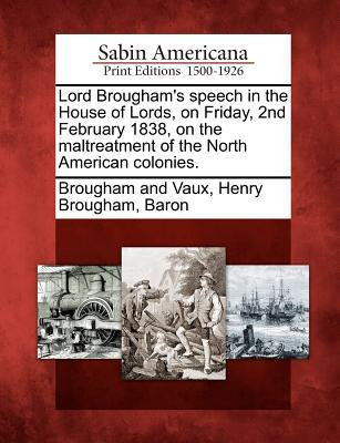 Lord Brougham's Speech in the House of Lords, on Friday, 2nd February 1838, on the Maltreatment of the North American Colonies.