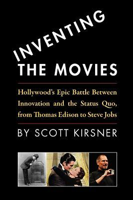 Inventing the Movies: Hollywood's Epic Battle Between Innovation and the Status Quo, from Thomas Edison to Steve Jobs