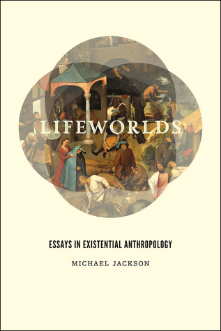 lifeworlds essays in existential anthropology by michael d jackson 13593308