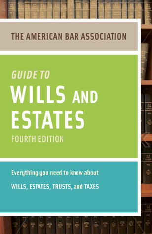 American Bar Association Guide to Wills and Estates, Fourth Edition: Everything You Need to Know About Wills, Estates, Trusts, and Taxes