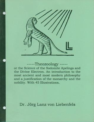 theozoology-or-the-science-of-the-sodomite-apelings-and-the-divine-electron-an-introduction-to-the-most-ancient-and-most-modern-philosophy-and-a-justification-of-the-monarchy-and-the-nobility-with-45-illustrations
