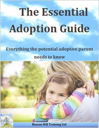 The Essential Adoption Guide: Everything the potential adoptive parent needs to know
