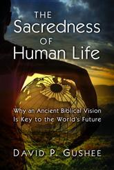 The Sacredness of Human Life: Why an Ancient Biblical Vision Is Key to the Worlds Future