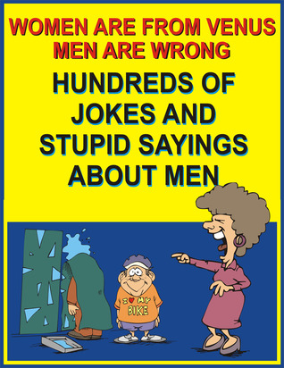 Women are from Venus, men are wrong - Hundreds of jokes and stupid sayings about men