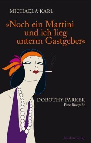 Noch ein Martini und ich lieg unterm Gastgeber. Dorothy Parker. Eine Biografie