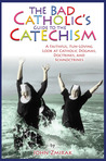 The Bad Catholic's Guide to the Catechism: A Faithful, Fun-Loving Look at Catholic Dogmas, Doctrines, and Schmoctrines