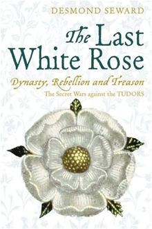 The Last White Rose: Dynasty, Rebellion and Treason. The Secret Wars against the Tudors