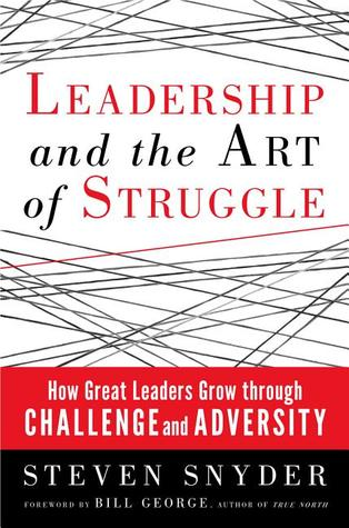 Leadership and the Art of Struggle: How Great Leaders Grow Through Challenge and Adversity
