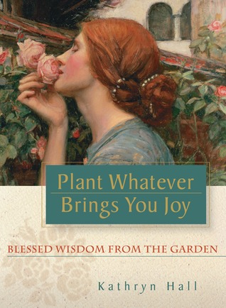 Ebook Plant Whatever Brings You Joy: Blessed Wisdom from the Garden by Kathryn  Hall TXT!