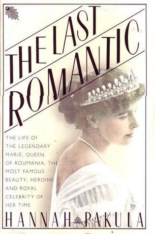 The Last Romantic: A Biography of Queen Marie of Roumania