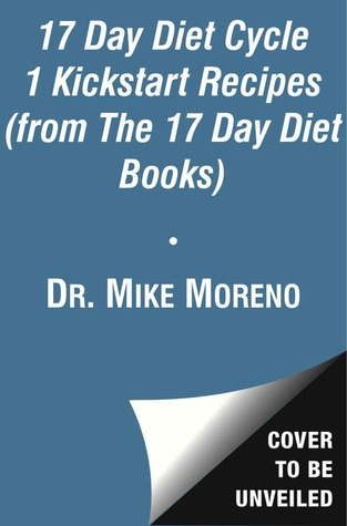 The 17 Day Diet Cycle 1 Kickstart Recipes (from The 17 Day Diet Books): 17 Breakfast, Lunch, Dinner, Dessert, and Snack Recipes for Cycle 1 of The 17 Day Diet