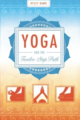 Yoga and the Twelve-Step Path by Kyczy Hawk
