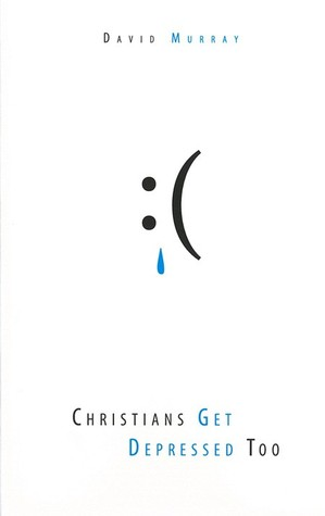 Christians Get Depressed Too by David P. Murray
