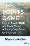 The Points Game: How to Travel Free (Or Really Cheap); a Step-by-Step Guide for Beginners