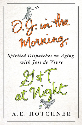 Download and Read online O.J. in the Morning, G&T at Night: Spirited Dispatches on Aging with Joie de Vivre books