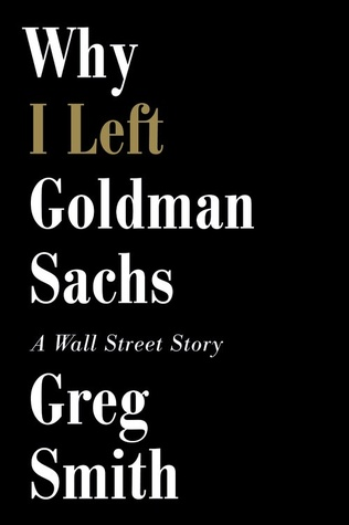 Why I Left Goldman Sachs: Or How the World's Most Powerful Bank Made a Killing but Lost its Soul