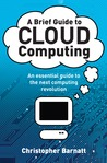 A Brief Guide To Cloud Computing: An Essential Introduction To The Next Revolution In Computing