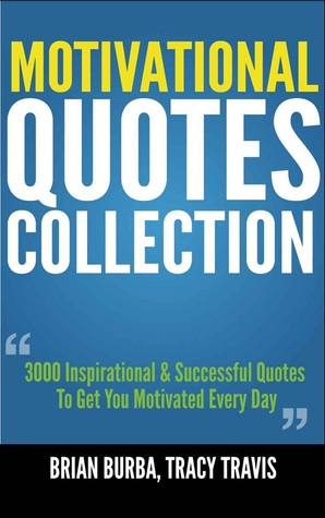 Motivational Quotes Collection: 3000 Inspirational & Successful Quotes To Get You Motivated Every Day