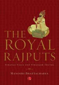The Royal Rajputs Strange Tales And Stranger Truths By Manoshi