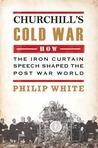 Churchill's Cold War: The 'Iron Curtain' Speech That Shaped the Postwar World