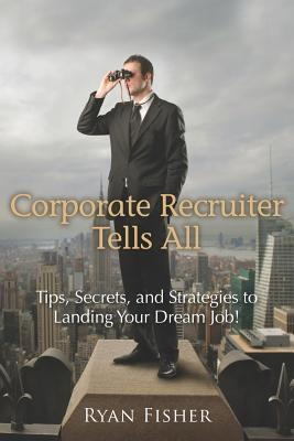 Corporate Recruiter Tells All: Tips, Secrets, and Strategies to Landing Your Dream Job!