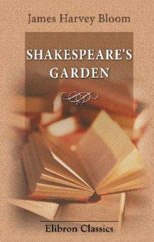 Shakespeare's Garden: Being a compendium of quotations and references from the bard to all manner of flower, tree, bush, vine, and herb, arranged according ... the month in which they are seen to flourish