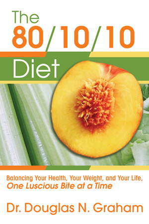 The 80/10/10 Diet: Balancing Your Health, Your Weight, and Your Life, One Luscious Bite at a Time