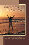 Choose Well To Live Well:The Five Fundamentals to Create a Fit, Healthy and Strong Body and Mind
