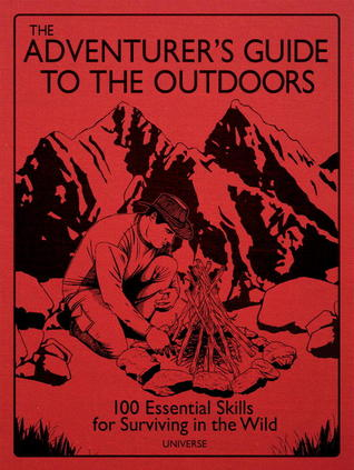 the-adventurer-s-guide-to-the-outdoors-100-essential-skills-for-surviving-in-the-wild
