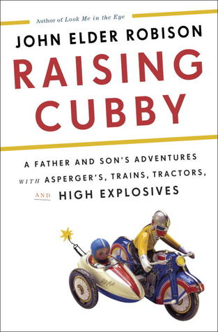 Ebook Raising Cubby: A Father and Son's Adventures with Asperger's, Trains, Tractors, and High Explosives by John Elder Robison TXT!