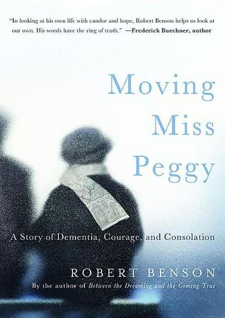 Ebook Moving Miss Peggy: A Story of Dementia, Courage and Consolation by Robert Benson DOC!
