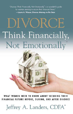 Divorce: Think Financially, Not Emotionally®  What Women Need to Know About Securing Their Financial Future Before, During and After Divorce