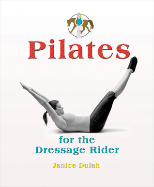 Pilates for the Dressage Rider by Janice Dulak