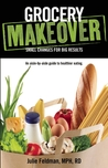 Grocery Makeover: An Aisle-by-Aisle Guide to Healthier Eating