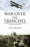 War Over The Trenches: Air Power and the Western Front Campaigns 1916-1918