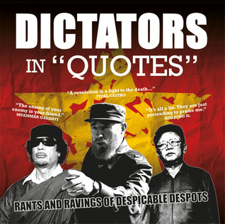 """Dictators in """"Quotes"""": Rants and Ravings of Despicable Despots"""