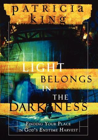 The Light Belongs in the Darkness: Finding Your Place in God's Endtime Harvest