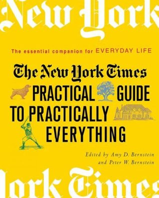 The New York Times Practical Guide to Practically Everything by Peter W. Bernstein