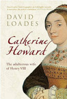 Catherine Howard: The Adulterous Wife of Henry VIII
