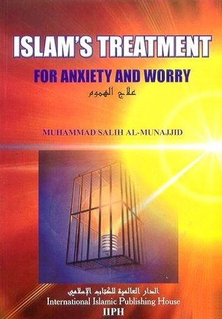 Islam's Treatment for Anxiety and Worry by محمد صالح المنجد