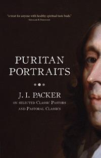 Puritan Portraits: J.I. Packer on selected Classic Pastors and Pastoral Classics